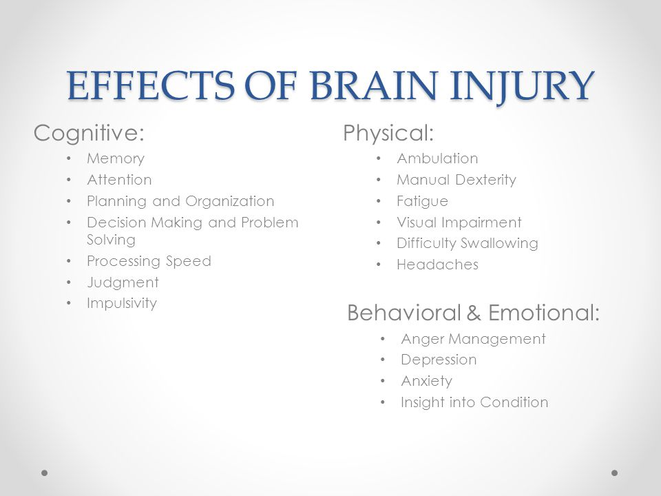 EFFECTS OF BRAIN INJURY Physical: Ambulation Manual Dexterity Fatigue Visual Impairment Difficulty Swallowing Headaches Behavioral & Emotional: Anger Management Depression Anxiety Insight into Condition Cognitive: Memory Attention Planning and Organization Decision Making and Problem Solving Processing Speed Judgment Impulsivity