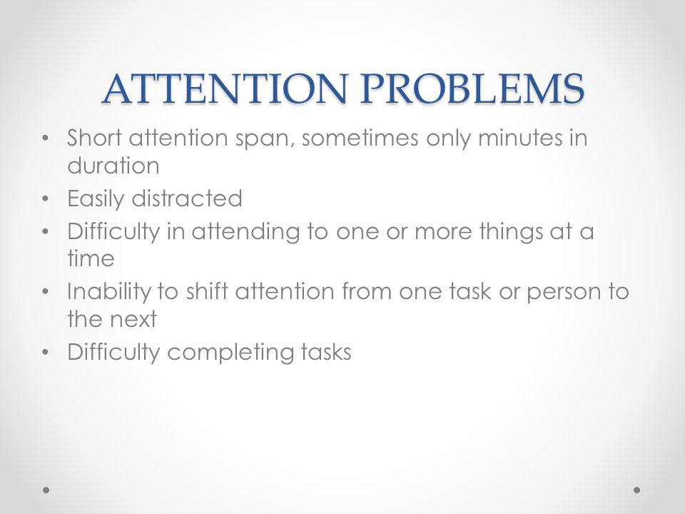 ATTENTION PROBLEMS Short attention span, sometimes only minutes in duration Easily distracted Difficulty in attending to one or more things at a time Inability to shift attention from one task or person to the next Difficulty completing tasks