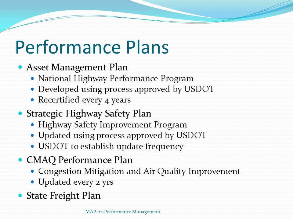 Performance Plans Asset Management Plan National Highway Performance Program Developed using process approved by USDOT Recertified every 4 years Strategic Highway Safety Plan Highway Safety Improvement Program Updated using process approved by USDOT USDOT to establish update frequency CMAQ Performance Plan Congestion Mitigation and Air Quality Improvement Updated every 2 yrs State Freight Plan MAP-21: Performance Management