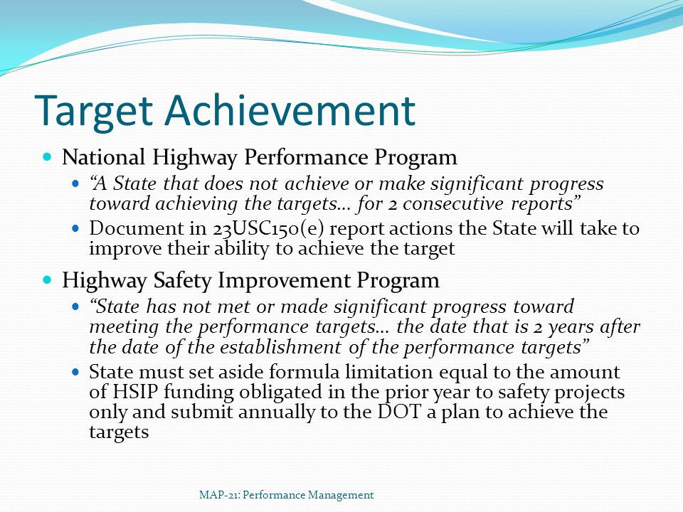 Target Achievement National Highway Performance Program A State that does not achieve or make significant progress toward achieving the targets… for 2 consecutive reports Document in 23USC150(e) report actions the State will take to improve their ability to achieve the target Highway Safety Improvement Program State has not met or made significant progress toward meeting the performance targets… the date that is 2 years after the date of the establishment of the performance targets State must set aside formula limitation equal to the amount of HSIP funding obligated in the prior year to safety projects only and submit annually to the DOT a plan to achieve the targets MAP-21: Performance Management