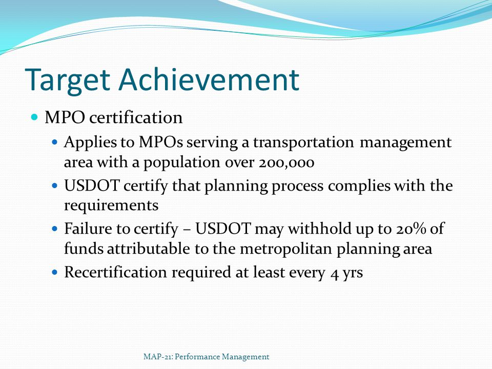 Target Achievement MPO certification Applies to MPOs serving a transportation management area with a population over 200,000 USDOT certify that planning process complies with the requirements Failure to certify – USDOT may withhold up to 20% of funds attributable to the metropolitan planning area Recertification required at least every 4 yrs MAP-21: Performance Management