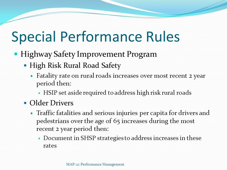 Special Performance Rules Highway Safety Improvement Program High Risk Rural Road Safety Fatality rate on rural roads increases over most recent 2 year period then: HSIP set aside required to address high risk rural roads Older Drivers Traffic fatalities and serious injuries per capita for drivers and pedestrians over the age of 65 increases during the most recent 2 year period then: Document in SHSP strategies to address increases in these rates MAP-21: Performance Management