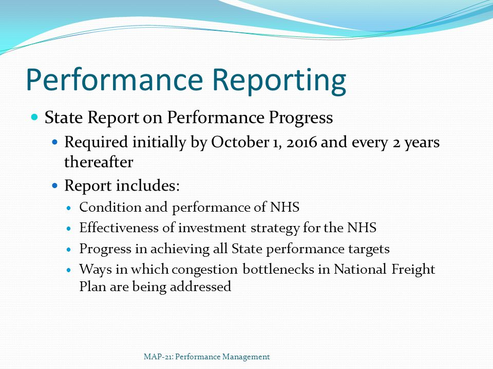 Performance Reporting State Report on Performance Progress Required initially by October 1, 2016 and every 2 years thereafter Report includes: Condition and performance of NHS Effectiveness of investment strategy for the NHS Progress in achieving all State performance targets Ways in which congestion bottlenecks in National Freight Plan are being addressed MAP-21: Performance Management