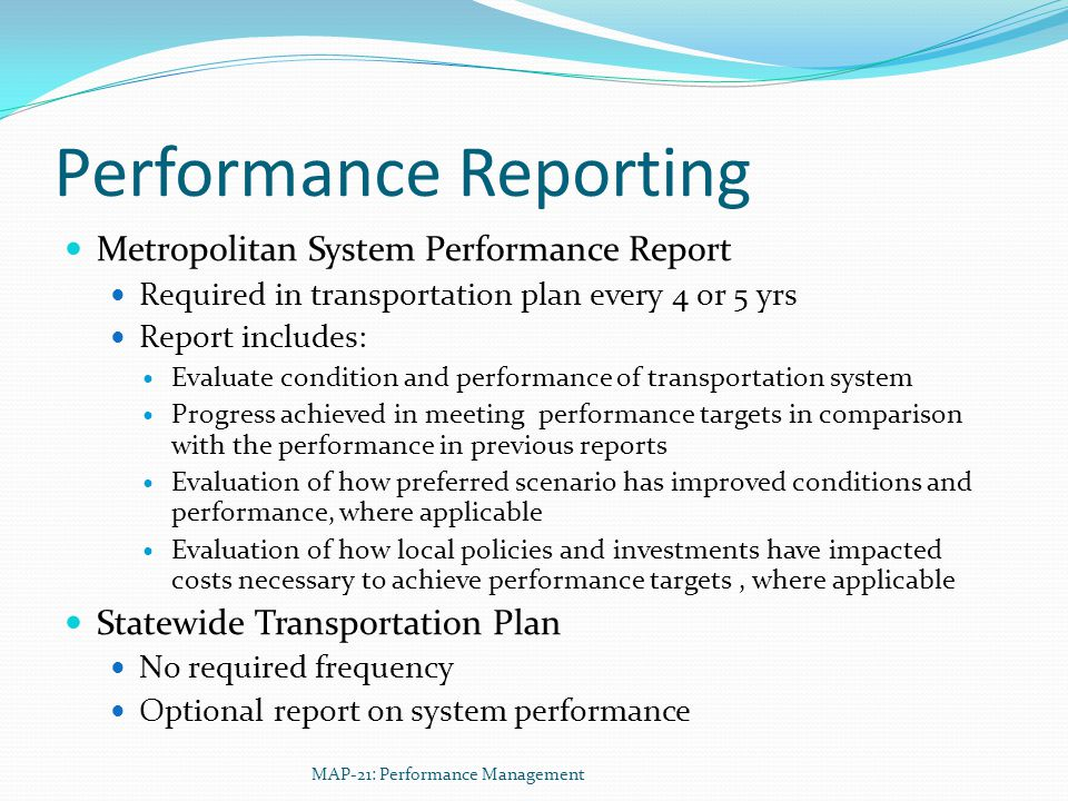 Performance Reporting Metropolitan System Performance Report Required in transportation plan every 4 or 5 yrs Report includes: Evaluate condition and performance of transportation system Progress achieved in meeting performance targets in comparison with the performance in previous reports Evaluation of how preferred scenario has improved conditions and performance, where applicable Evaluation of how local policies and investments have impacted costs necessary to achieve performance targets, where applicable Statewide Transportation Plan No required frequency Optional report on system performance MAP-21: Performance Management