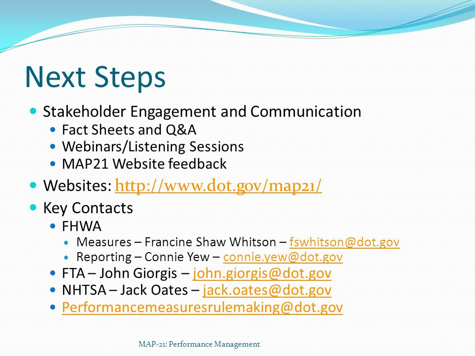 Next Steps Stakeholder Engagement and Communication Fact Sheets and Q&A Webinars/Listening Sessions MAP21 Website feedback Websites: http://www.dot.gov/map21/http://www.dot.gov/map21/ Key Contacts FHWA Measures – Francine Shaw Whitson – fswhitson@dot.govfswhitson@dot.gov Reporting – Connie Yew – connie.yew@dot.govconnie.yew@dot.gov FTA – John Giorgis – john.giorgis@dot.govjohn.giorgis@dot.gov NHTSA – Jack Oates – jack.oates@dot.govjack.oates@dot.gov Performancemeasuresrulemaking@dot.gov MAP-21: Performance Management