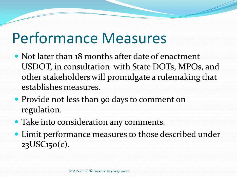 Performance Measures Not later than 18 months after date of enactment USDOT, in consultation with State DOTs, MPOs, and other stakeholders will promulgate a rulemaking that establishes measures.
