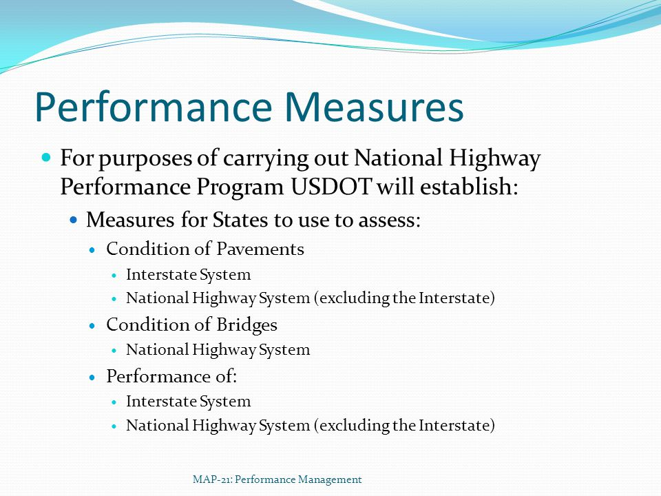 Performance Measures For purposes of carrying out National Highway Performance Program USDOT will establish: Measures for States to use to assess: Condition of Pavements Interstate System National Highway System (excluding the Interstate) Condition of Bridges National Highway System Performance of: Interstate System National Highway System (excluding the Interstate) MAP-21: Performance Management