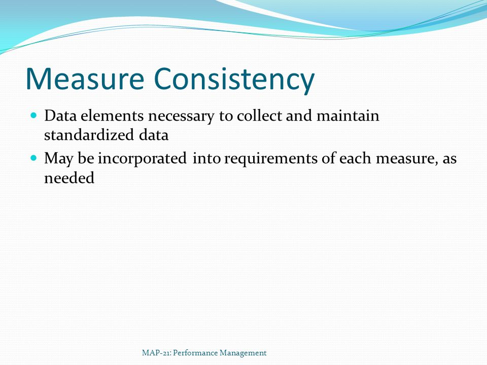Measure Consistency Data elements necessary to collect and maintain standardized data May be incorporated into requirements of each measure, as needed MAP-21: Performance Management