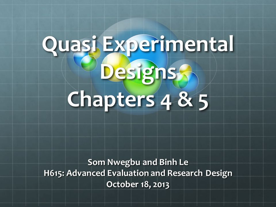 Quasi Experimental Designs Chapters 4 & 5 Som Nwegbu and Binh Le H615: Advanced Evaluation and Research Design October 18, 2013