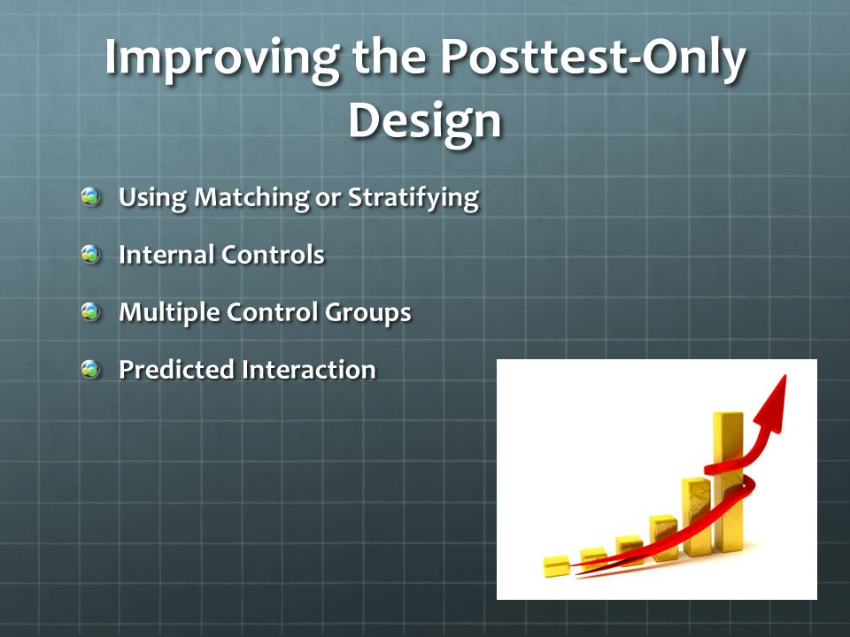 Improving the Posttest-Only Design Using Matching or Stratifying Internal Controls Multiple Control Groups Predicted Interaction