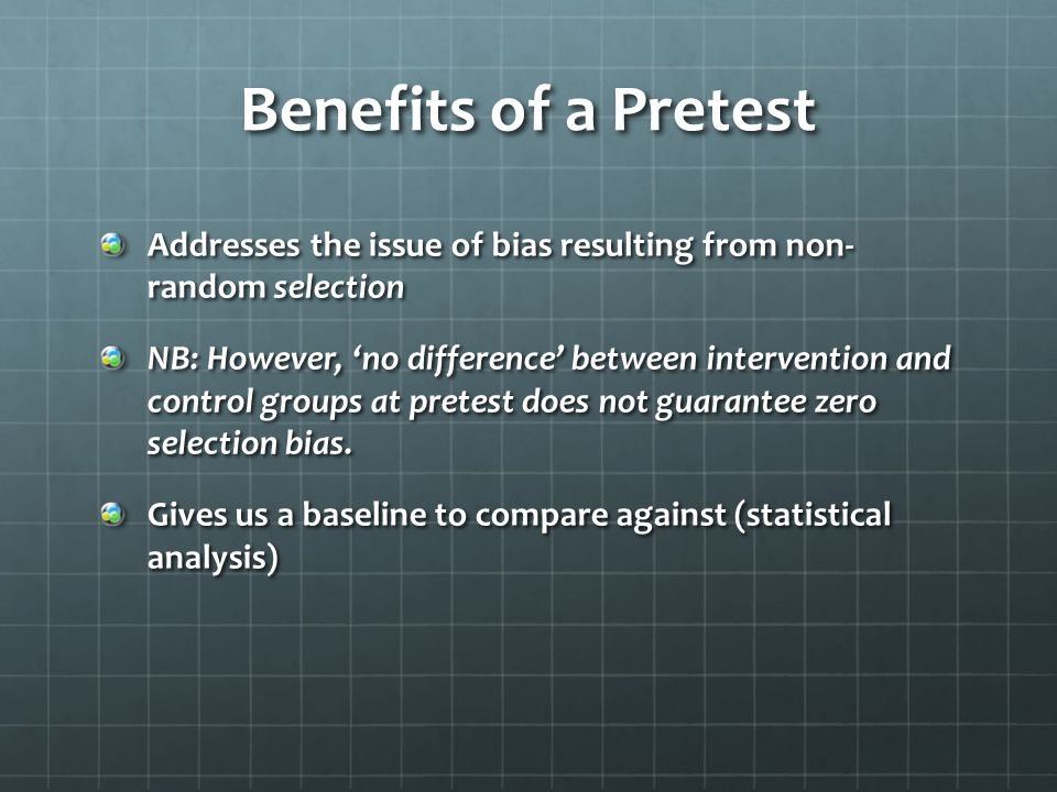 Benefits of a Pretest Addresses the issue of bias resulting from non- random selection NB: However, 'no difference' between intervention and control g