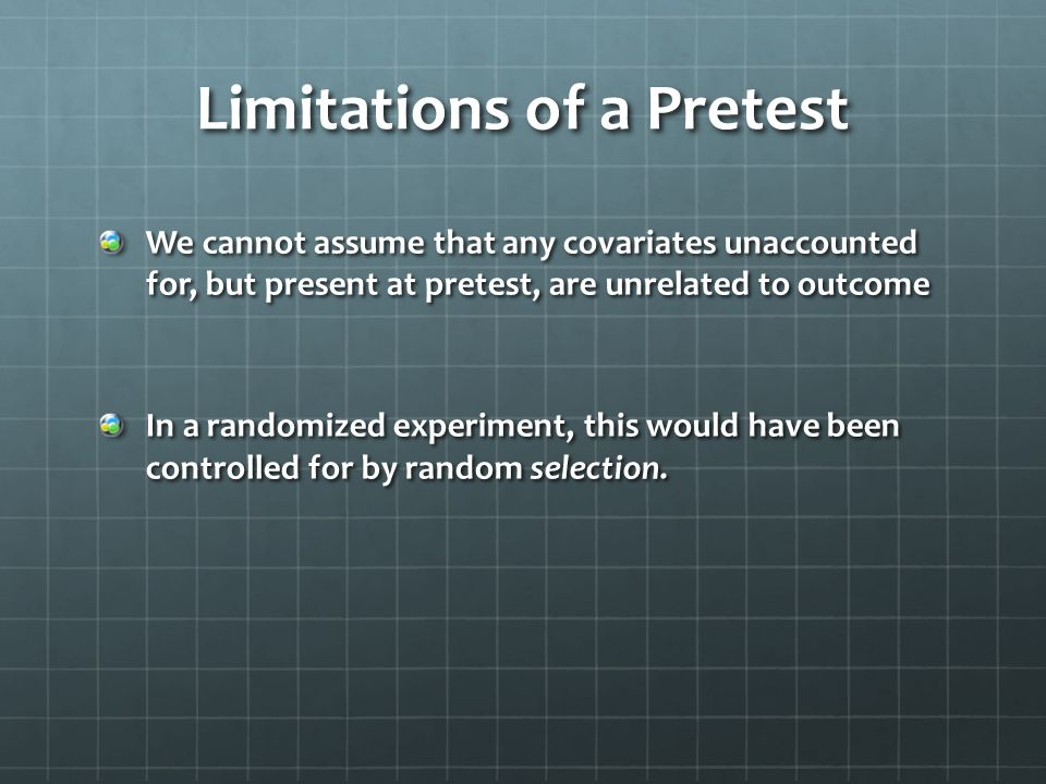 Limitations of a Pretest We cannot assume that any covariates unaccounted for, but present at pretest, are unrelated to outcome In a randomized experi