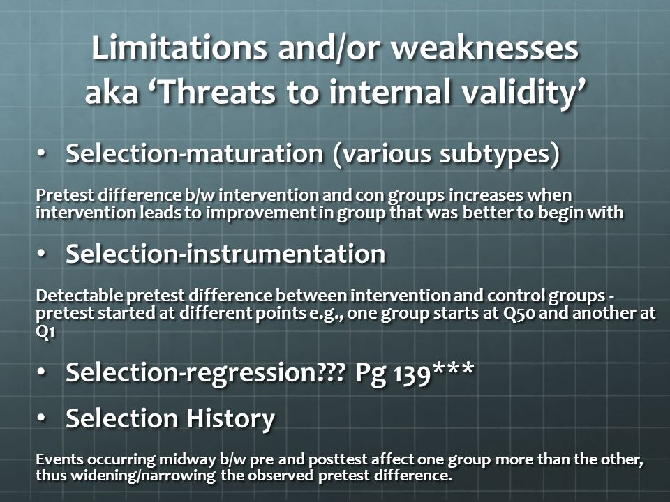 Limitations and/or weaknesses aka 'Threats to internal validity' Selection-maturation (various subtypes) Selection-maturation (various subtypes) Prete