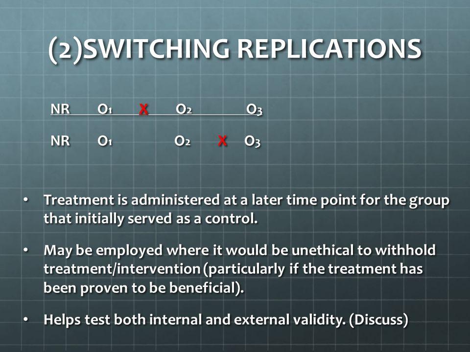 (2)SWITCHING REPLICATIONS NR O 1 X O 2 O 3 NR O 1 X O 2 O 3 NR O 1 O 2 X O 3 NR O 1 O 2 X O 3 Treatment is administered at a later time point for the