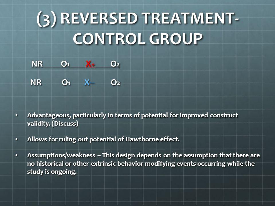 (3) REVERSED TREATMENT- CONTROL GROUP NR O 1 X + O 2 NR O 1 X + O 2 NR O 1 X ─ O 2 NR O 1 X ─ O 2 Advantageous, particularly in terms of potential for