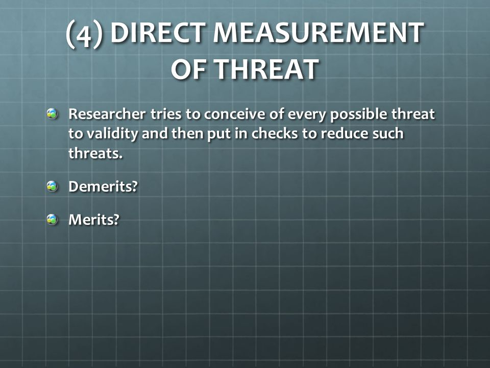 (4) DIRECT MEASUREMENT OF THREAT Researcher tries to conceive of every possible threat to validity and then put in checks to reduce such threats. Deme
