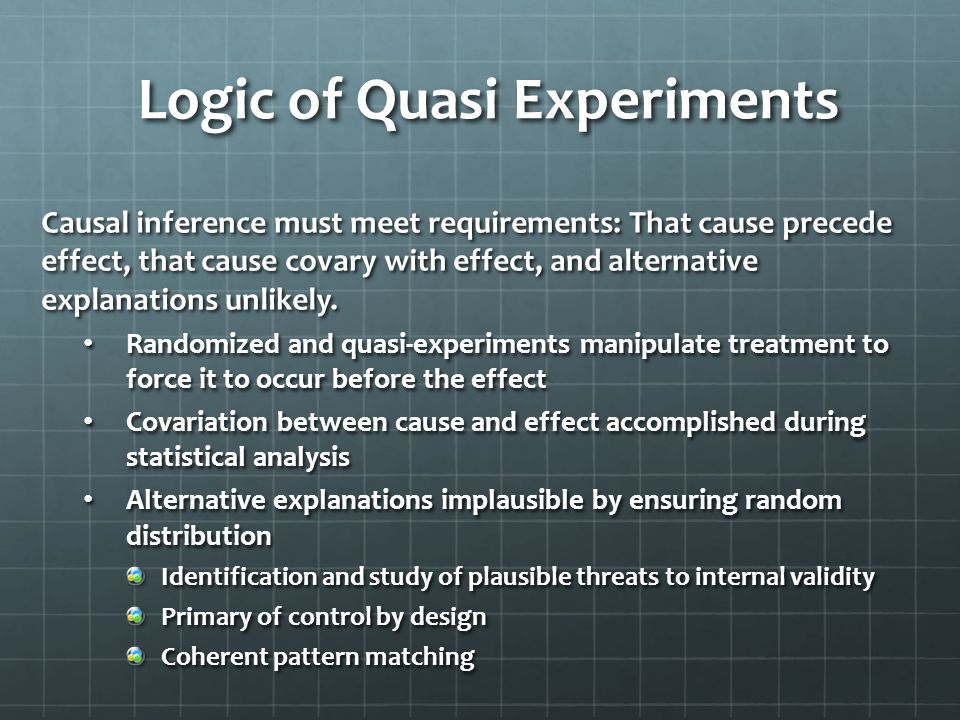 Logic of Quasi Experiments Causal inference must meet requirements: That cause precede effect, that cause covary with effect, and alternative explanat