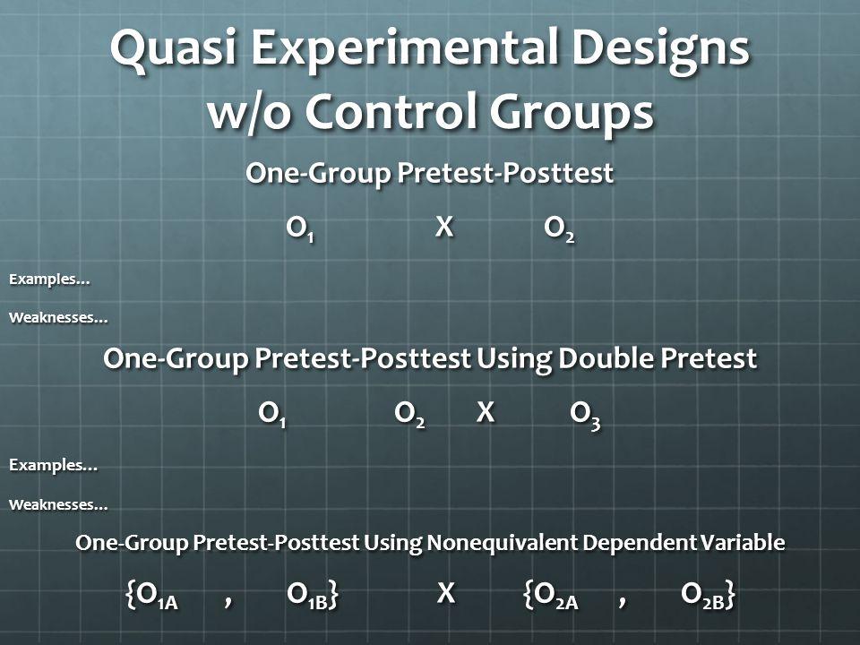Quasi Experimental Designs w/o Control Groups One-Group Pretest-Posttest O 1 XO 2 Examples…Weaknesses… One-Group Pretest-Posttest Using Double Pretest
