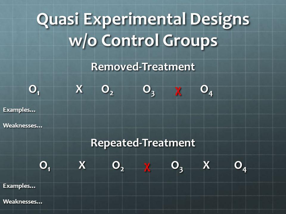 Quasi Experimental Designs w/o Control Groups Removed-Treatment O 1 X O 2 O 3 χO 4 Examples…Weaknesses…Repeated-Treatment O 1 X O 2 χ O 3 X O 4 Exampl