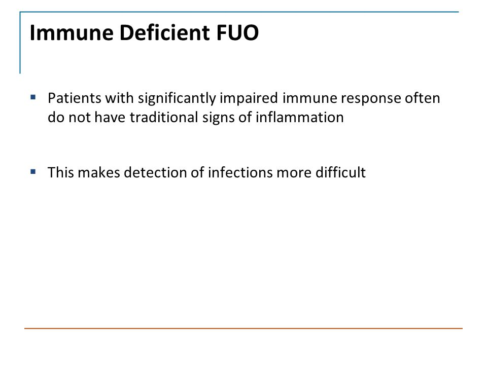 Immune Deficient FUO  Patients with significantly impaired immune response often do not have traditional signs of inflammation  This makes detection of infections more difficult