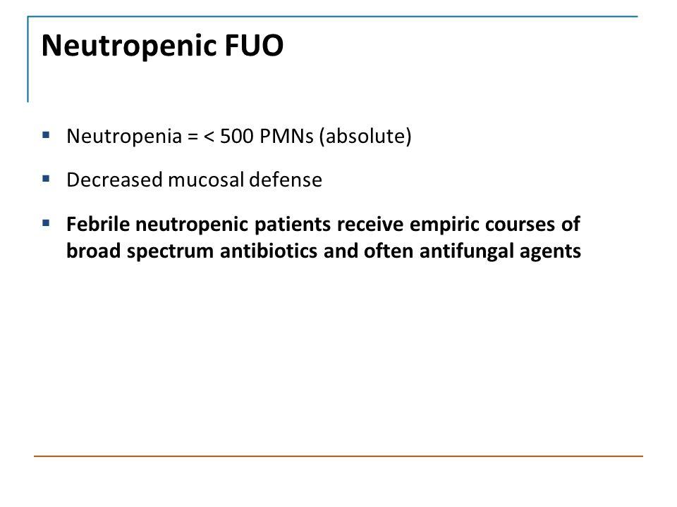 Neutropenic FUO  Neutropenia = < 500 PMNs (absolute)  Decreased mucosal defense  Febrile neutropenic patients receive empiric courses of broad spectrum antibiotics and often antifungal agents