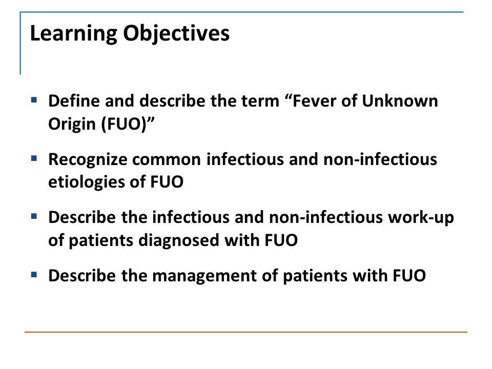 Learning Objectives  Define and describe the term Fever of Unknown Origin (FUO)  Recognize common infectious and non-infectious etiologies of FUO  Describe the infectious and non-infectious work-up of patients diagnosed with FUO  Describe the management of patients with FUO