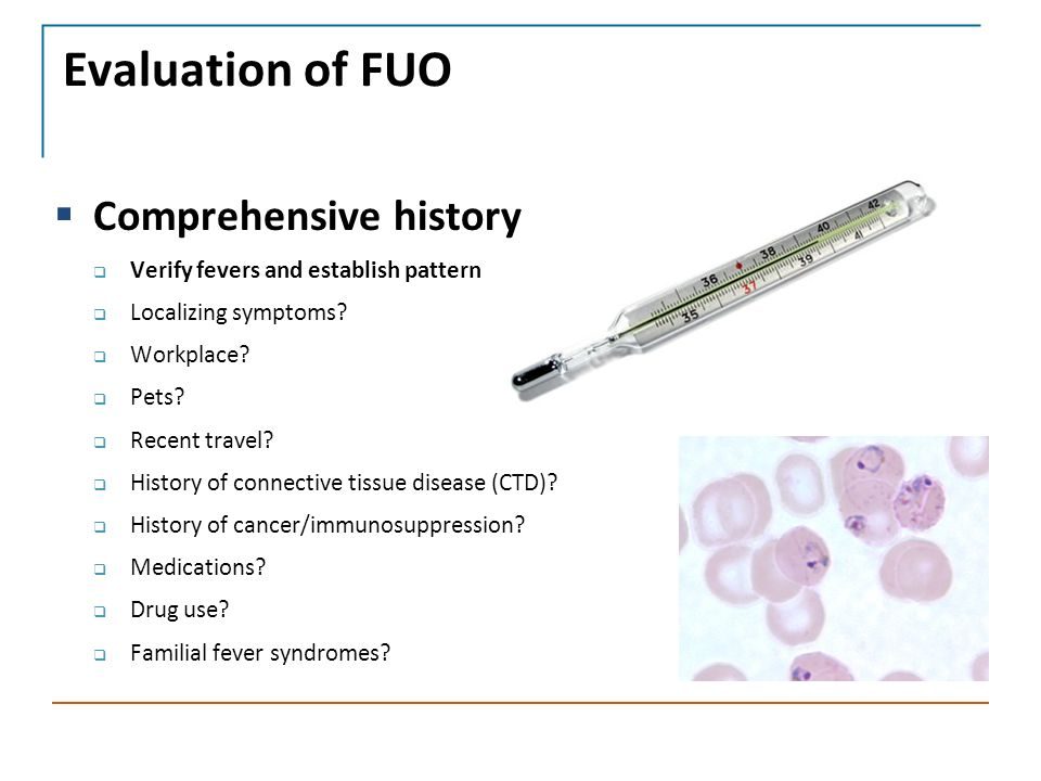 Evaluation of FUO  Comprehensive history  Verify fevers and establish pattern  Localizing symptoms.