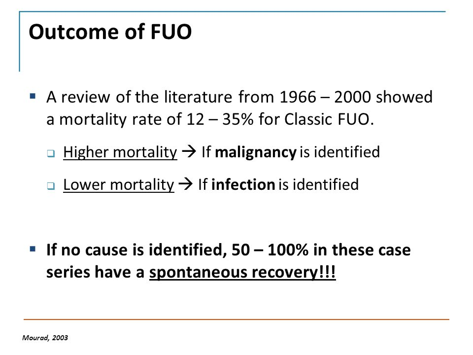 Outcome of FUO  A review of the literature from 1966 – 2000 showed a mortality rate of 12 – 35% for Classic FUO.