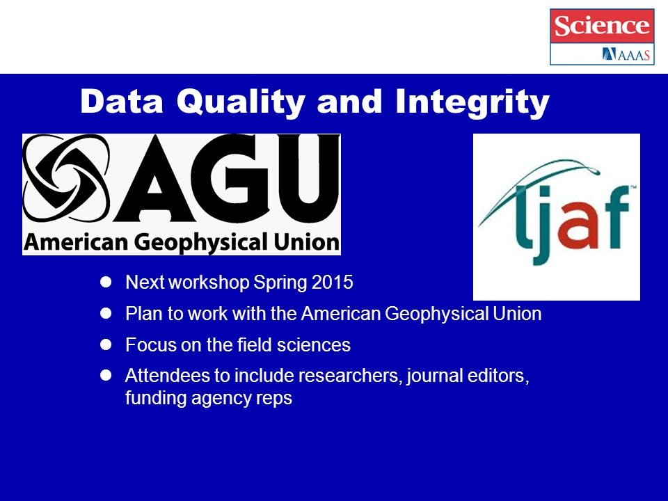 Data Quality and Integrity Next workshop Spring 2015 Plan to work with the American Geophysical Union Focus on the field sciences Attendees to include researchers, journal editors, funding agency reps