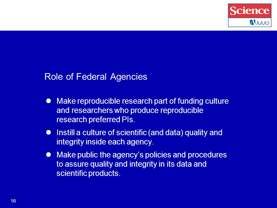 Role of Federal Agencies Make reproducible research part of funding culture and researchers who produce reproducible research preferred PIs.