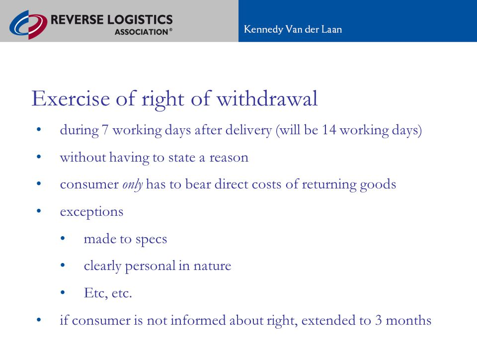 A new regime for e-commerce in Europe Exercise of right of withdrawal during 7 working days after delivery (will be 14 working days) without having to state a reason consumer only has to bear direct costs of returning goods exceptions made to specs clearly personal in nature Etc, etc.