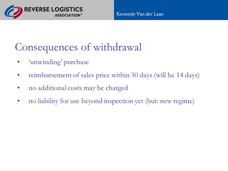 A new regime for e-commerce in Europe Consequences of withdrawal 'unwinding' purchase reimbursement of sales price within 30 days (will be 14 days) no additional costs may be charged no liability for use beyond inspection yet (but: new regime)