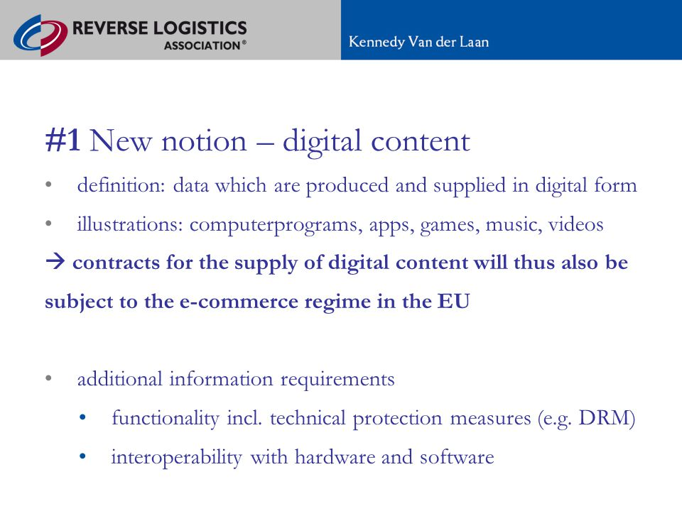A new regime for e-commerce in Europe #1 New notion – digital content definition: data which are produced and supplied in digital form illustrations: computerprograms, apps, games, music, videos  contracts for the supply of digital content will thus also be subject to the e-commerce regime in the EU additional information requirements functionality incl.