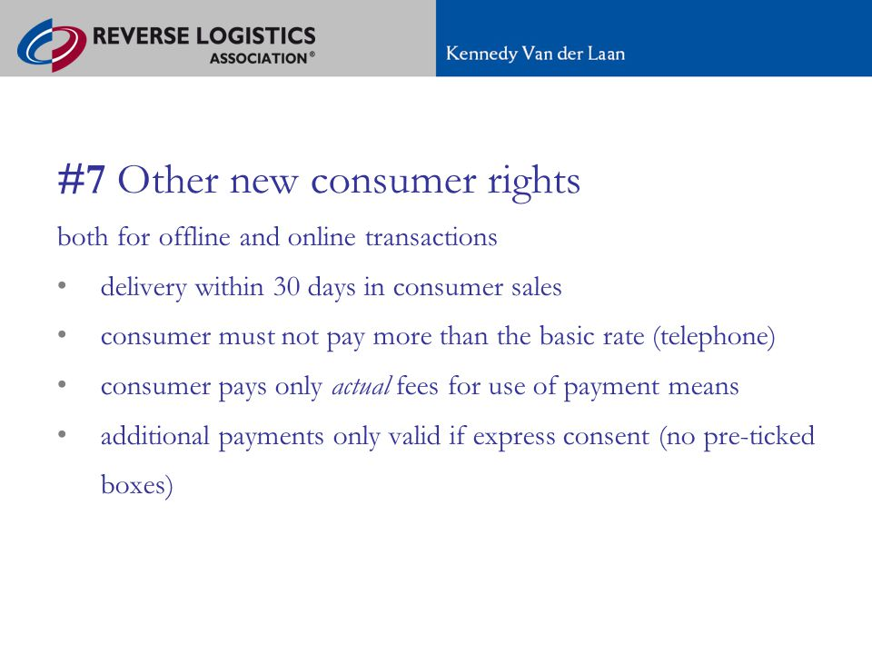 A new regime for e-commerce in Europe #7 Other new consumer rights both for offline and online transactions delivery within 30 days in consumer sales consumer must not pay more than the basic rate (telephone) consumer pays only actual fees for use of payment means additional payments only valid if express consent (no pre-ticked boxes)