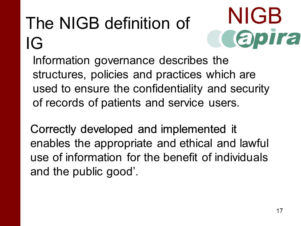 NIGB The NIGB definition of IG 17 Correctly developed and implemented it enables the appropriate and ethical and lawful use of information for the ben