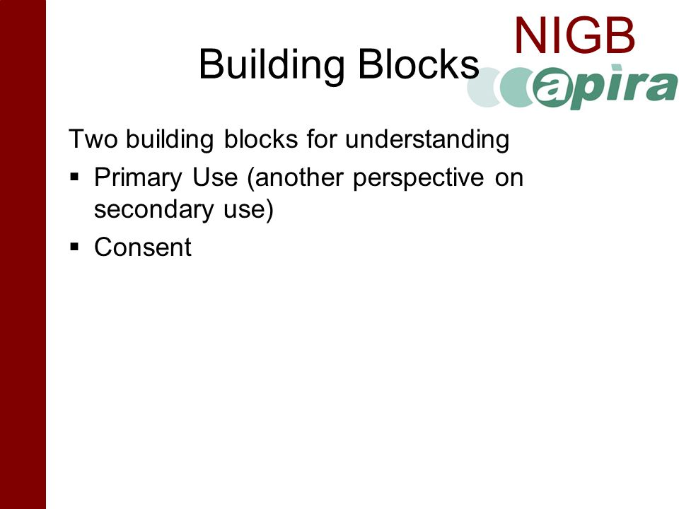 NIGB Building Blocks Two building blocks for understanding  Primary Use (another perspective on secondary use)  Consent