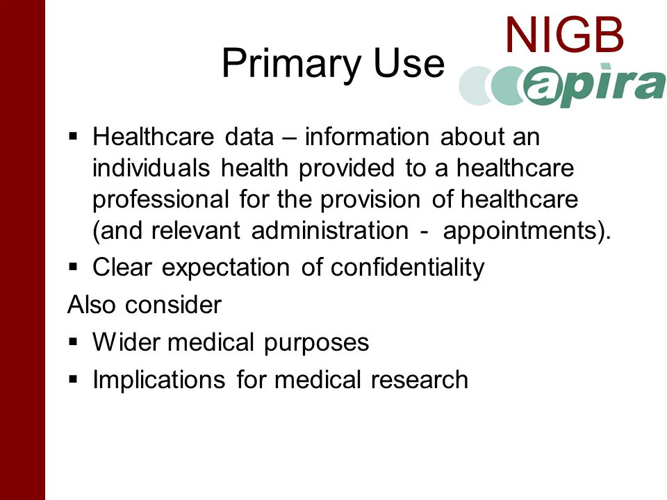 NIGB Primary Use  Healthcare data – information about an individuals health provided to a healthcare professional for the provision of healthcare (an