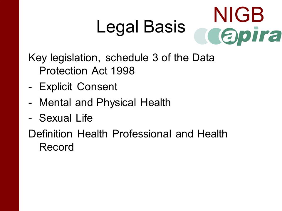 NIGB Legal Basis Key legislation, schedule 3 of the Data Protection Act 1998 -Explicit Consent -Mental and Physical Health -Sexual Life Definition Hea