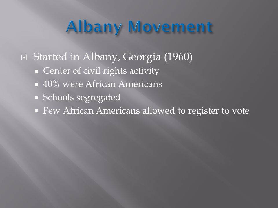  Started in Albany, Georgia (1960)  Center of civil rights activity  40% were African Americans  Schools segregated  Few African Americans allowe