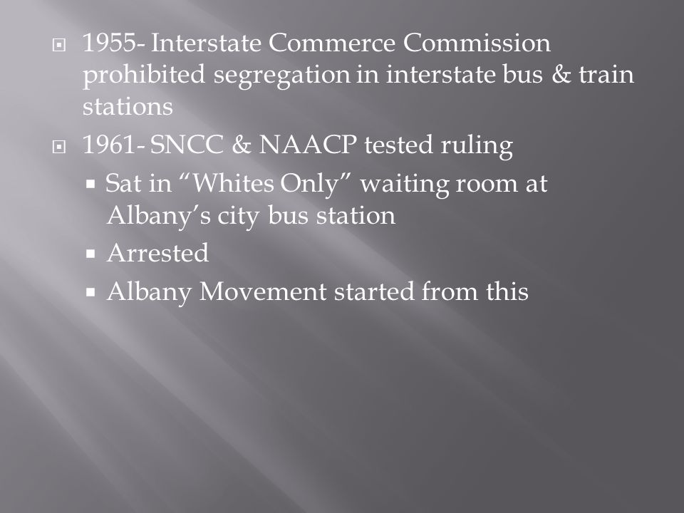" 1955- Interstate Commerce Commission prohibited segregation in interstate bus & train stations  1961- SNCC & NAACP tested ruling  Sat in ""Whites O"