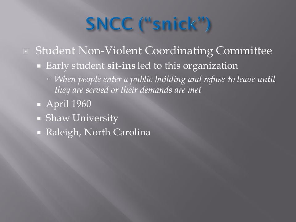  Student Non-Violent Coordinating Committee  Early student sit-ins led to this organization  When people enter a public building and refuse to leav