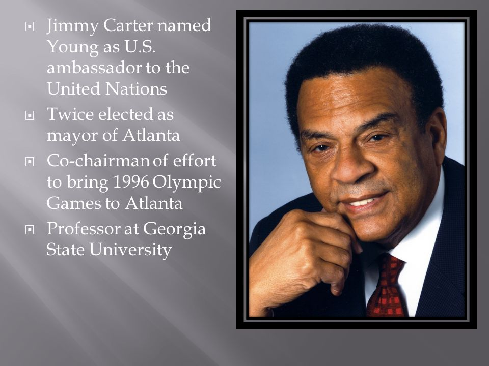  Jimmy Carter named Young as U.S. ambassador to the United Nations  Twice elected as mayor of Atlanta  Co-chairman of effort to bring 1996 Olympic