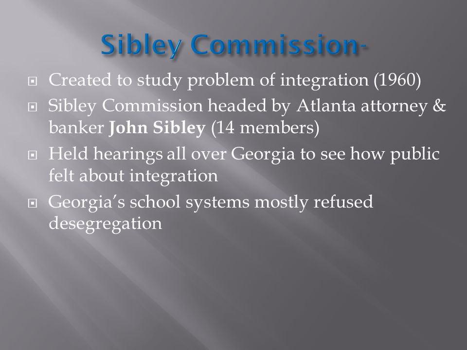  Created to study problem of integration (1960)  Sibley Commission headed by Atlanta attorney & banker John Sibley (14 members)  Held hearings all