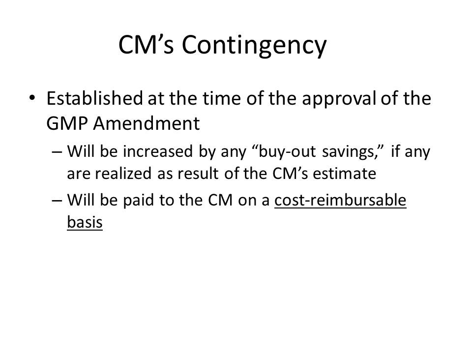 CM's Contingency Established at the time of the approval of the GMP Amendment – Will be increased by any buy-out savings, if any are realized as result of the CM's estimate – Will be paid to the CM on a cost-reimbursable basis
