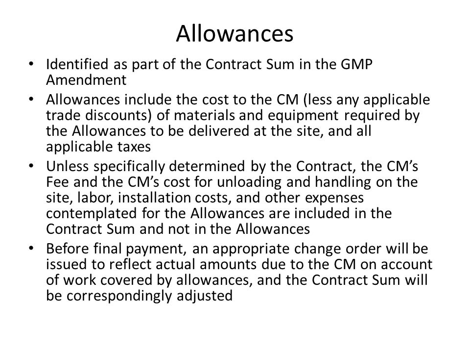 Allowances Identified as part of the Contract Sum in the GMP Amendment Allowances include the cost to the CM (less any applicable trade discounts) of