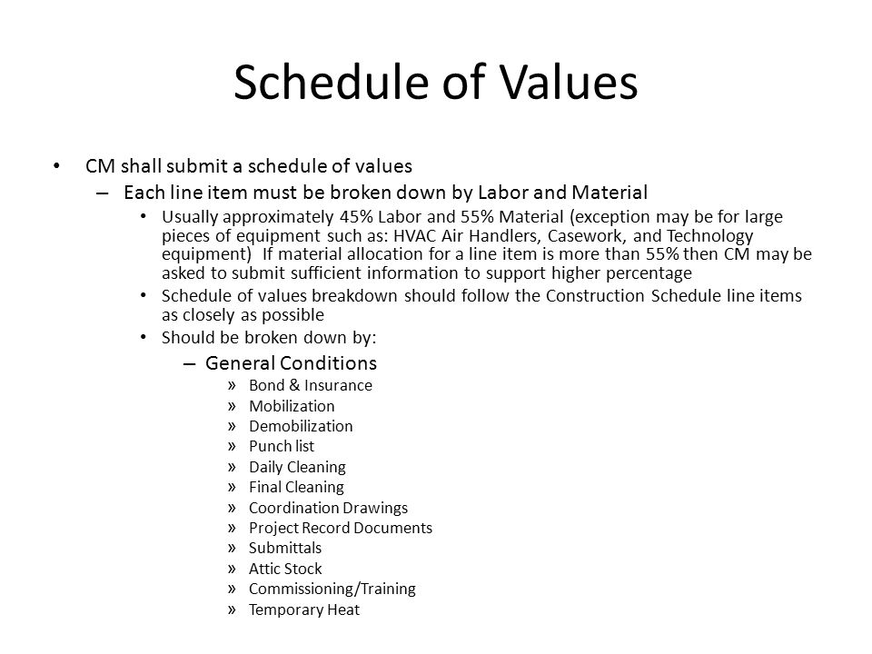 Schedule of Values CM shall submit a schedule of values – Each line item must be broken down by Labor and Material Usually approximately 45% Labor and 55% Material (exception may be for large pieces of equipment such as: HVAC Air Handlers, Casework, and Technology equipment) If material allocation for a line item is more than 55% then CM may be asked to submit sufficient information to support higher percentage Schedule of values breakdown should follow the Construction Schedule line items as closely as possible Should be broken down by: – General Conditions » Bond & Insurance » Mobilization » Demobilization » Punch list » Daily Cleaning » Final Cleaning » Coordination Drawings » Project Record Documents » Submittals » Attic Stock » Commissioning/Training » Temporary Heat