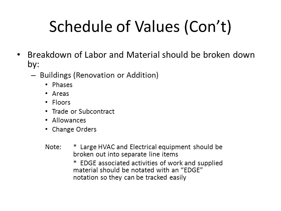 Schedule of Values (Con't) Breakdown of Labor and Material should be broken down by: – Buildings (Renovation or Addition) Phases Areas Floors Trade or Subcontract Allowances Change Orders Note:* Large HVAC and Electrical equipment should be broken out into separate line items * EDGE associated activities of work and supplied material should be notated with an EDGE notation so they can be tracked easily