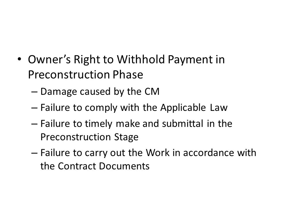 Owner's Right to Withhold Payment in Preconstruction Phase – Damage caused by the CM – Failure to comply with the Applicable Law – Failure to timely make and submittal in the Preconstruction Stage – Failure to carry out the Work in accordance with the Contract Documents