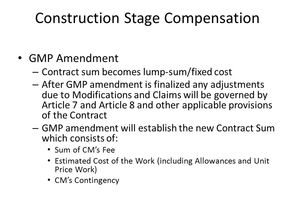 Construction Stage Compensation GMP Amendment – Contract sum becomes lump-sum/fixed cost – After GMP amendment is finalized any adjustments due to Mod