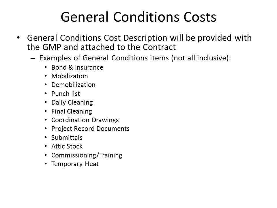 General Conditions Costs General Conditions Cost Description will be provided with the GMP and attached to the Contract – Examples of General Conditions items (not all inclusive): Bond & Insurance Mobilization Demobilization Punch list Daily Cleaning Final Cleaning Coordination Drawings Project Record Documents Submittals Attic Stock Commissioning/Training Temporary Heat
